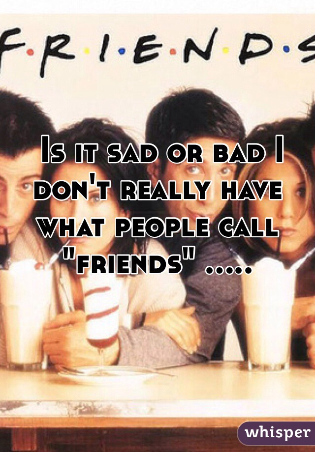 "Is it sad or bad I don't really have what people call ""friends"" ....."