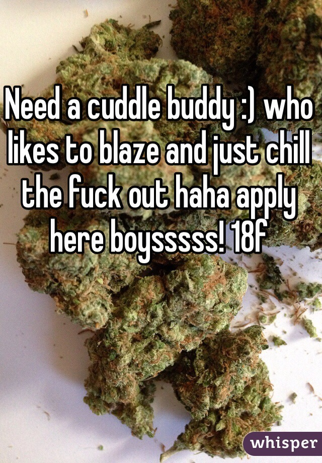 Need a cuddle buddy :) who likes to blaze and just chill the fuck out haha apply here boysssss! 18f