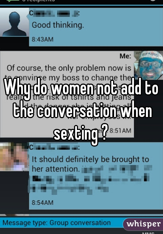 Why do women not add to the conversation when sexting ?