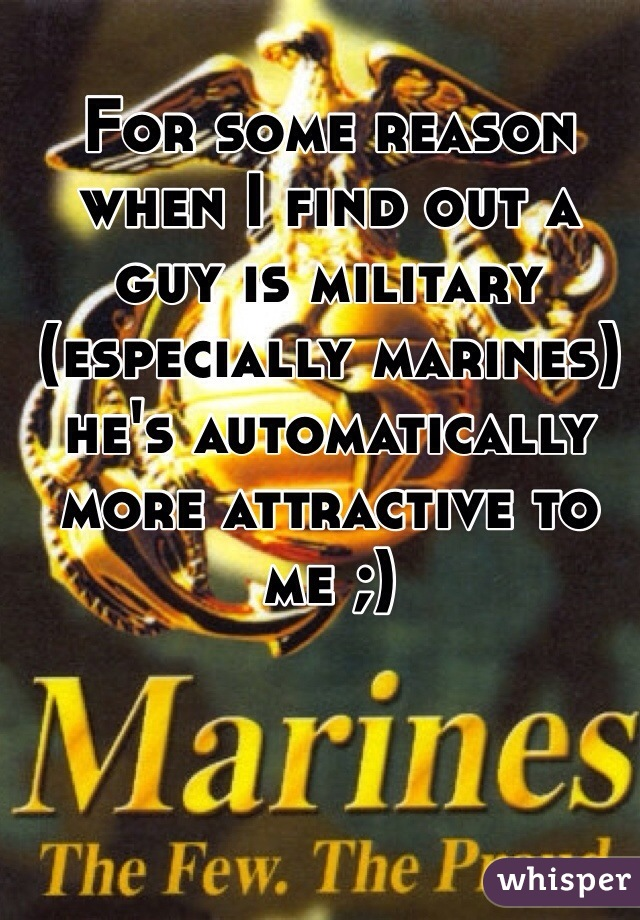 For some reason when I find out a guy is military (especially marines) he's automatically more attractive to me ;)