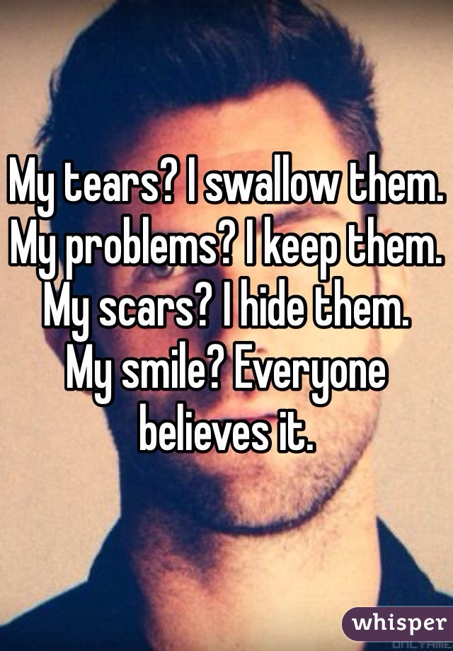 My tears? I swallow them. My problems? I keep them. My scars? I hide them. My smile? Everyone believes it.