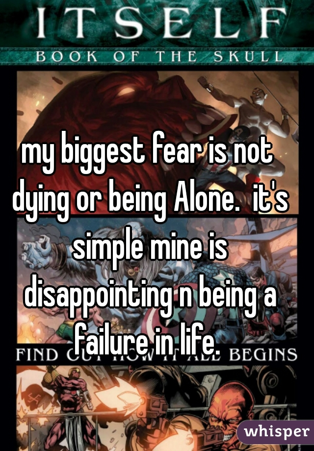 my biggest fear is not dying or being Alone.  it's simple mine is disappointing n being a failure in life.