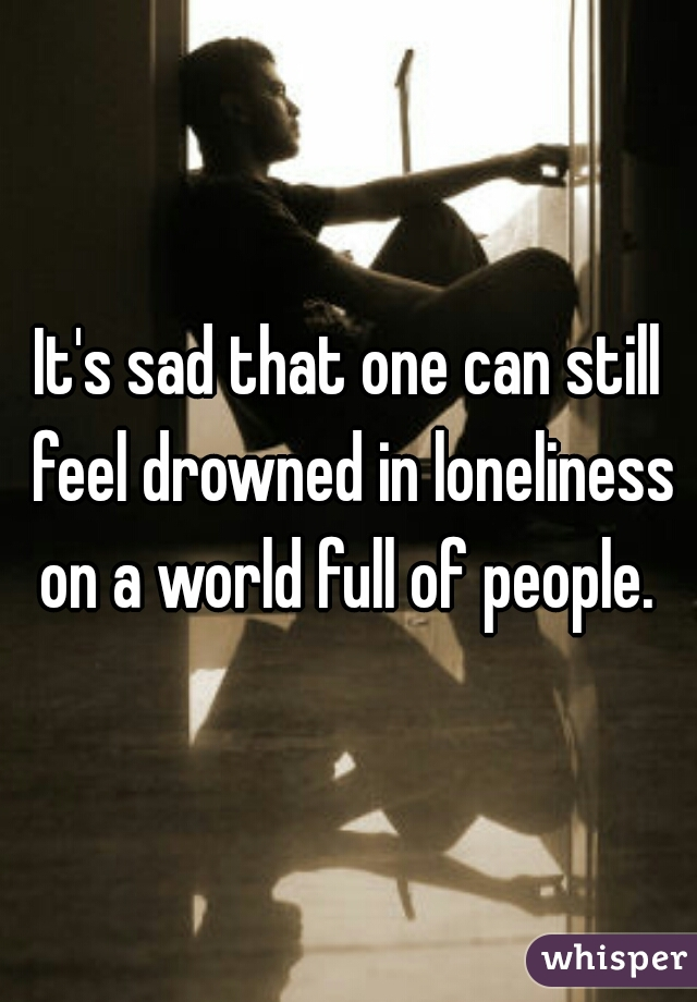 It's sad that one can still feel drowned in loneliness on a world full of people.