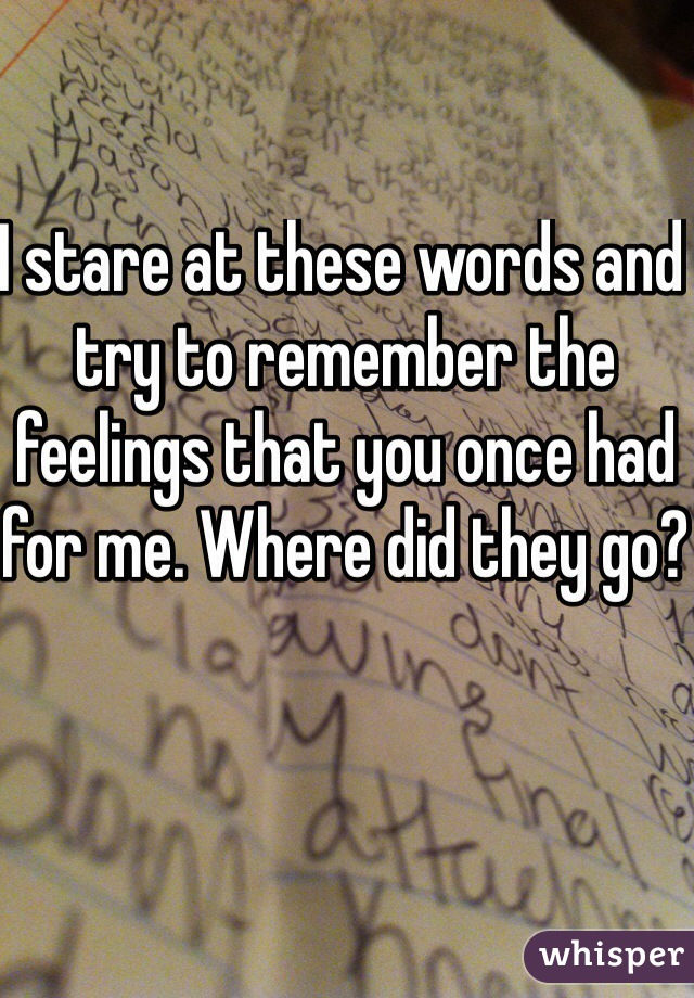 I stare at these words and try to remember the feelings that you once had for me. Where did they go?