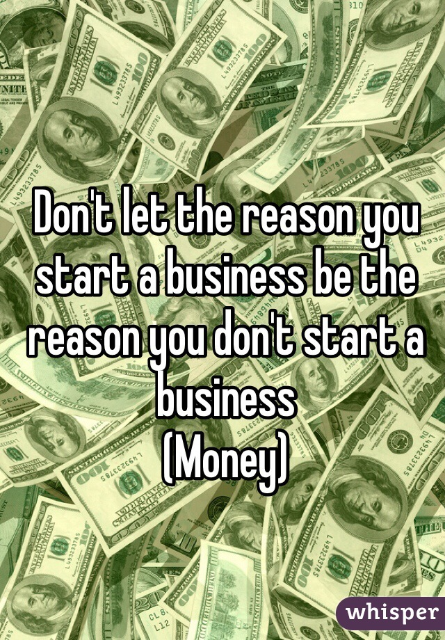 Don't let the reason you start a business be the reason you don't start a business  (Money)