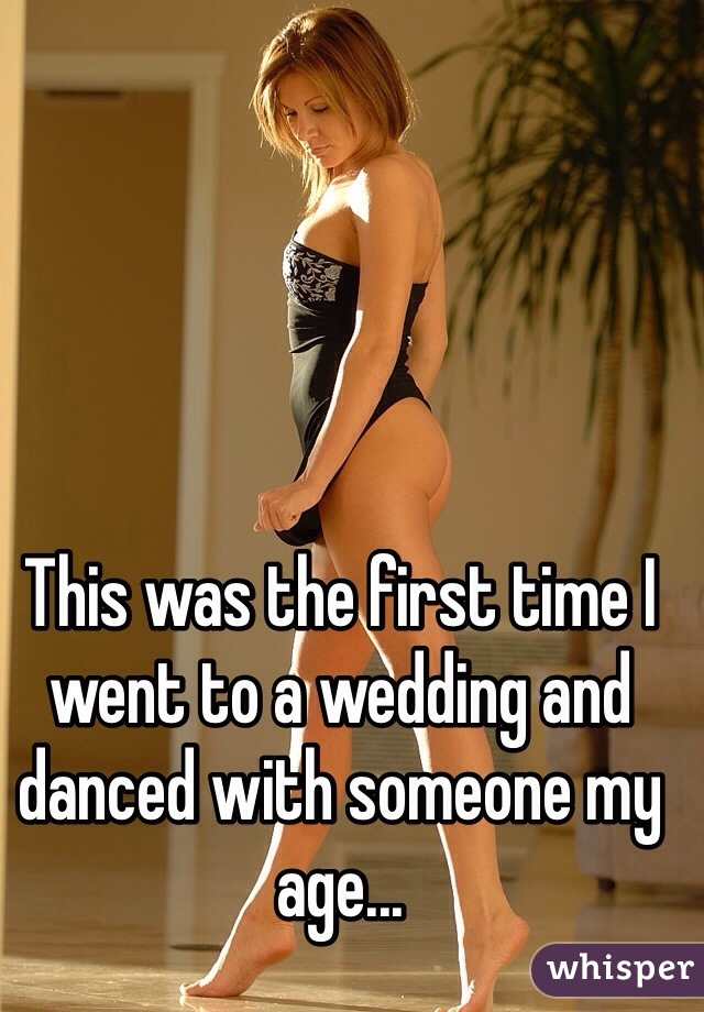 This was the first time I went to a wedding and danced with someone my age...