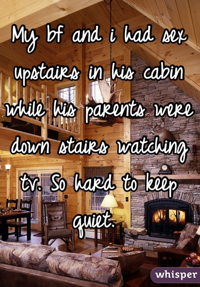 My bf and i had sex upstairs in his cabin while his parents were down stairs watching tv. So hard to keep quiet.