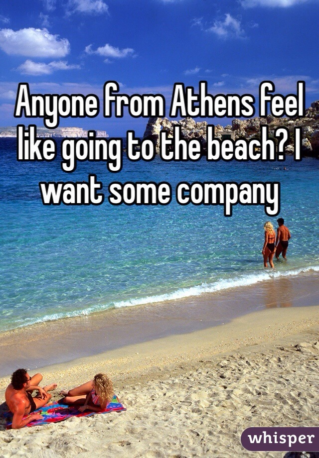 Anyone from Athens feel like going to the beach? I want some company