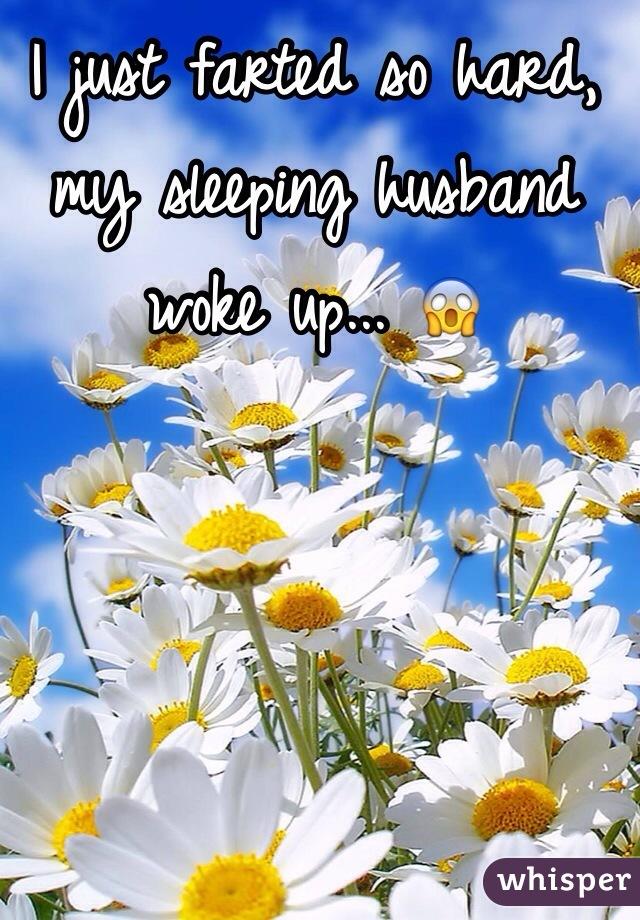 I just farted so hard, my sleeping husband woke up... 😱