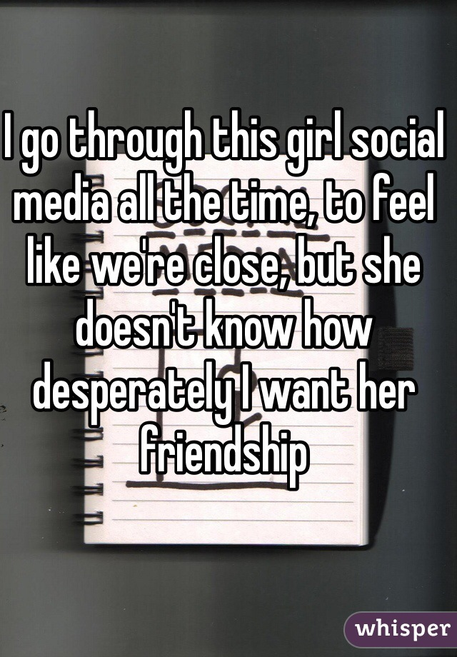 I go through this girl social media all the time, to feel like we're close, but she doesn't know how desperately I want her friendship