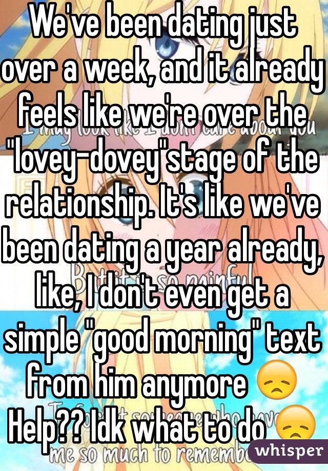 """We've been dating just over a week, and it already feels like we're over the """"lovey-dovey""""stage of the relationship. It's like we've been dating a year already, like, I don't even get a simple """"good morning"""" text from him anymore 😞  Help?? Idk what to do 😞"""