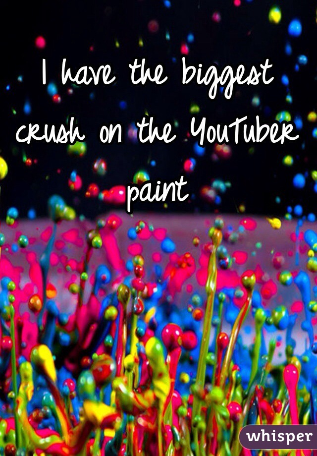 I have the biggest crush on the YouTuber paint