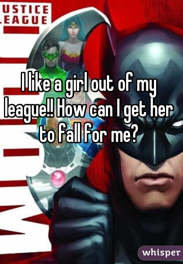 I like a girl out of my league!! How can I get her to fall for me?