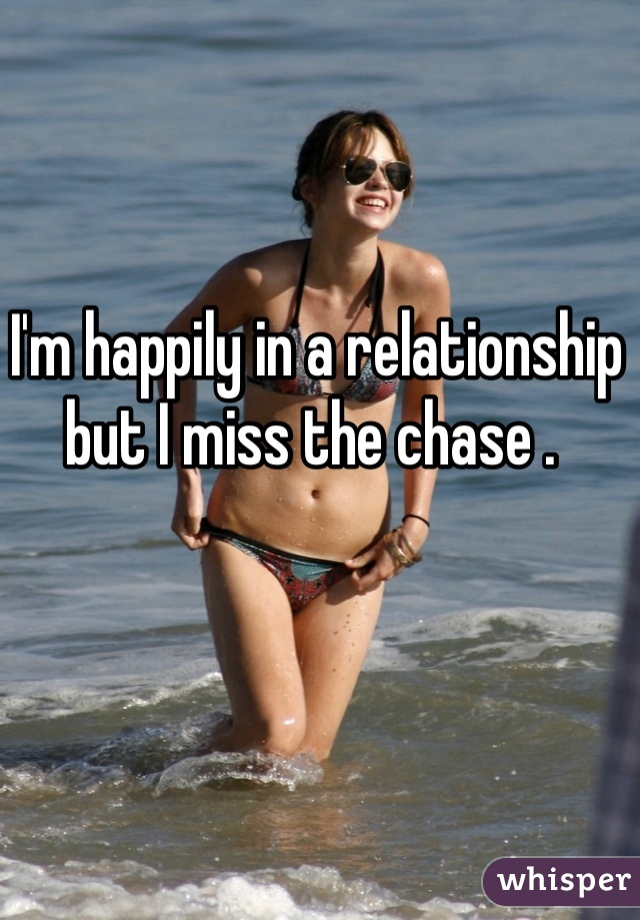 I'm happily in a relationship but I miss the chase .
