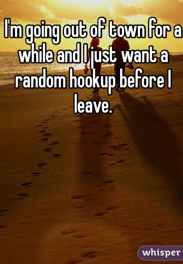 I'm going out of town for a while and I just want a random hookup before I leave.