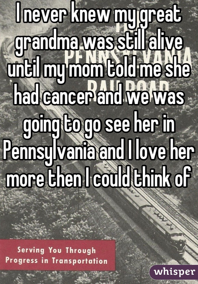 I never knew my great grandma was still alive until my mom told me she had cancer and we was going to go see her in Pennsylvania and I love her more then I could think of
