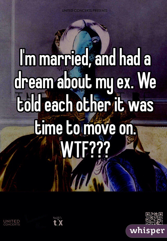 I'm married, and had a dream about my ex. We told each other it was time to move on.  WTF???