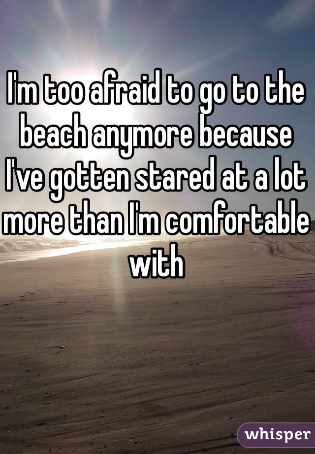 I'm too afraid to go to the beach anymore because I've gotten stared at a lot more than I'm comfortable with
