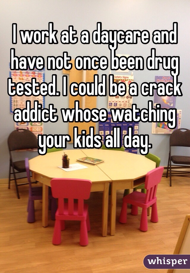 I work at a daycare and have not once been drug tested. I could be a crack addict whose watching your kids all day.