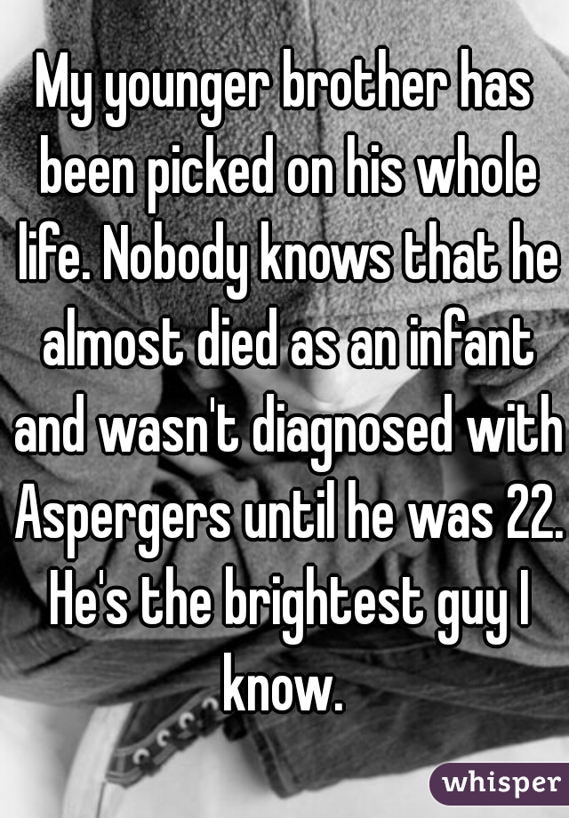 My younger brother has been picked on his whole life. Nobody knows that he almost died as an infant and wasn't diagnosed with Aspergers until he was 22. He's the brightest guy I know.