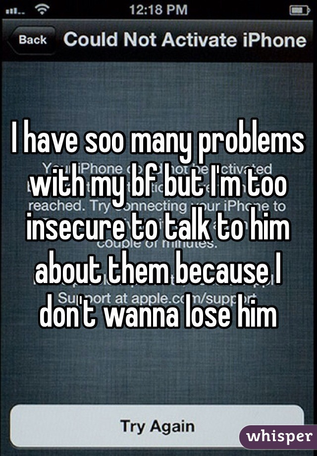 I have soo many problems with my bf but I'm too insecure to talk to him about them because I don't wanna lose him
