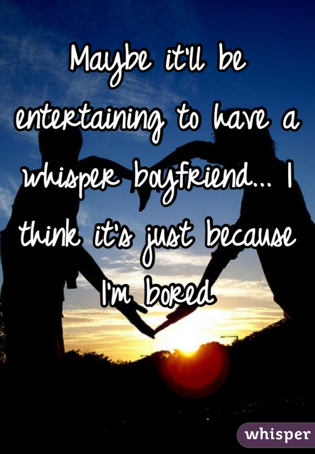 Maybe it'll be entertaining to have a whisper boyfriend... I think it's just because I'm bored
