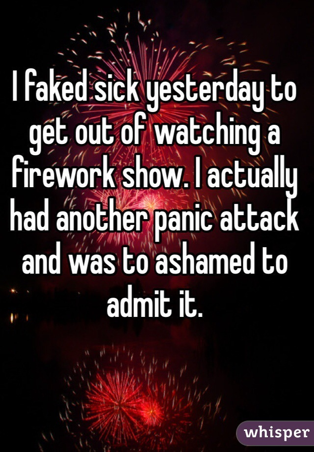 I faked sick yesterday to get out of watching a  firework show. I actually had another panic attack and was to ashamed to admit it.