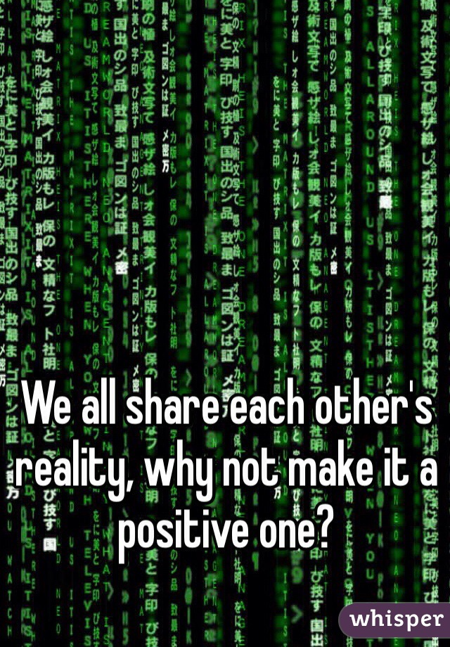 We all share each other's reality, why not make it a positive one?