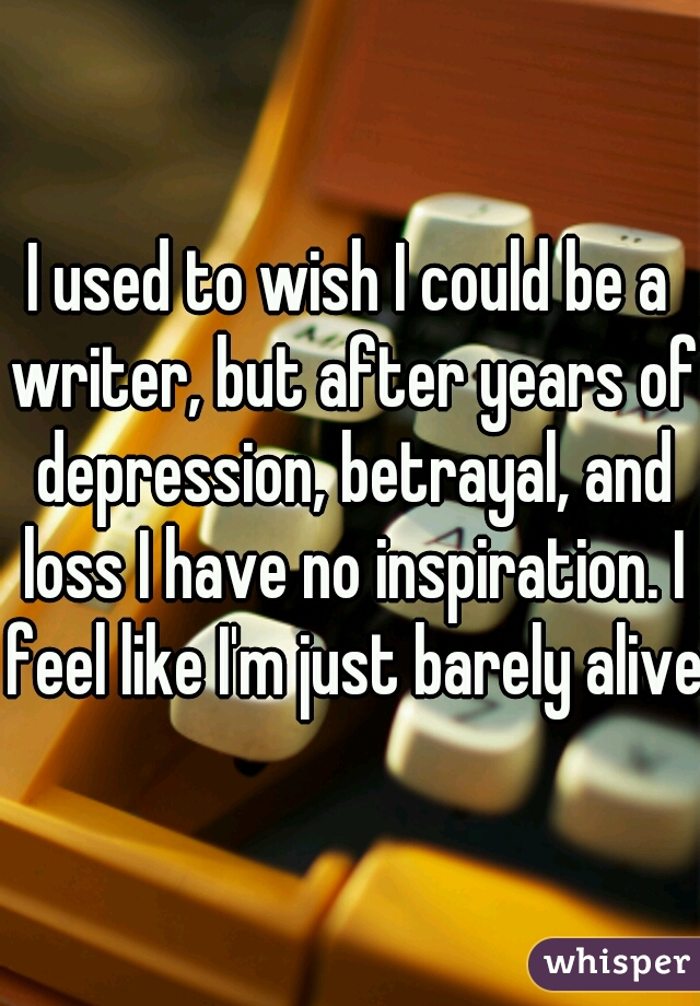 I used to wish I could be a writer, but after years of depression, betrayal, and loss I have no inspiration. I feel like I'm just barely alive.