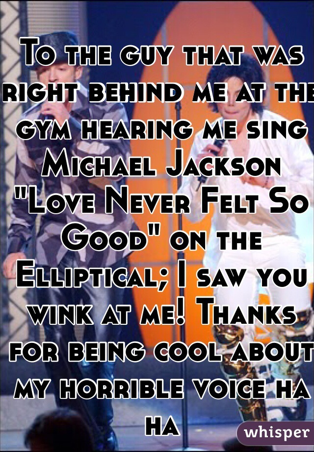 """To the guy that was right behind me at the gym hearing me sing Michael Jackson """"Love Never Felt So Good"""" on the Elliptical; I saw you wink at me! Thanks for being cool about my horrible voice ha ha"""