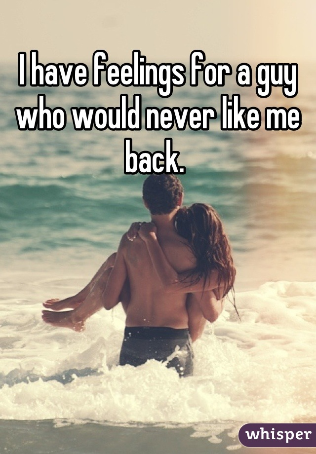 I have feelings for a guy who would never like me back.