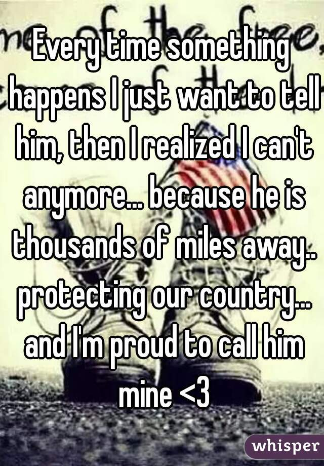 Every time something happens I just want to tell him, then I realized I can't anymore... because he is thousands of miles away.. protecting our country... and I'm proud to call him mine <3