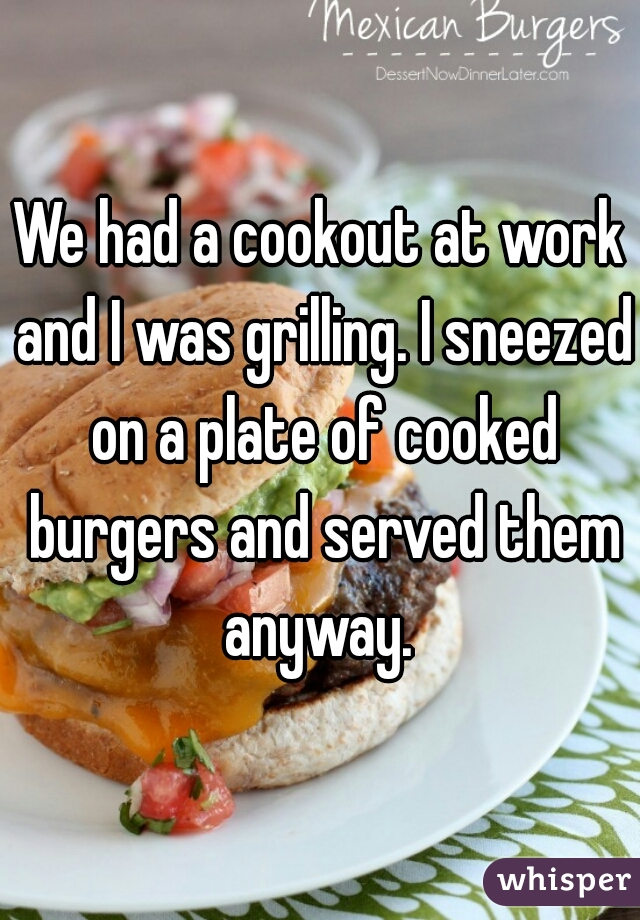 We had a cookout at work and I was grilling. I sneezed on a plate of cooked burgers and served them anyway.