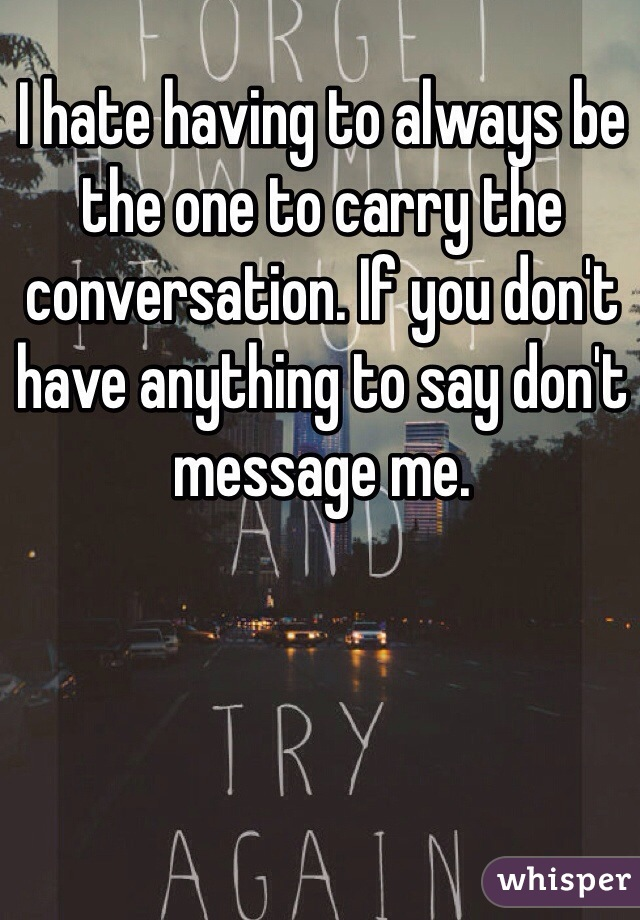 I hate having to always be the one to carry the conversation. If you don't have anything to say don't message me.