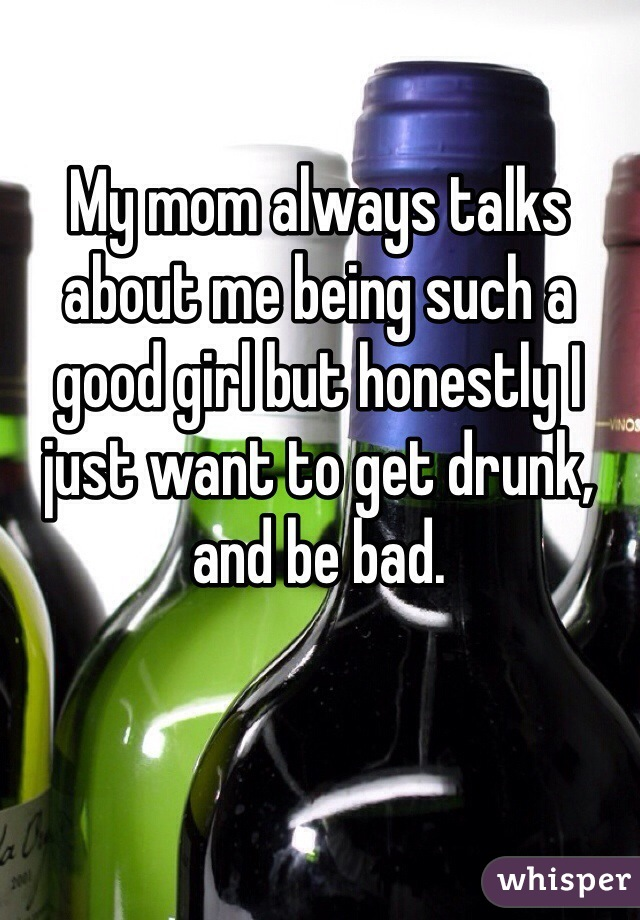 My mom always talks about me being such a good girl but honestly I just want to get drunk, and be bad.