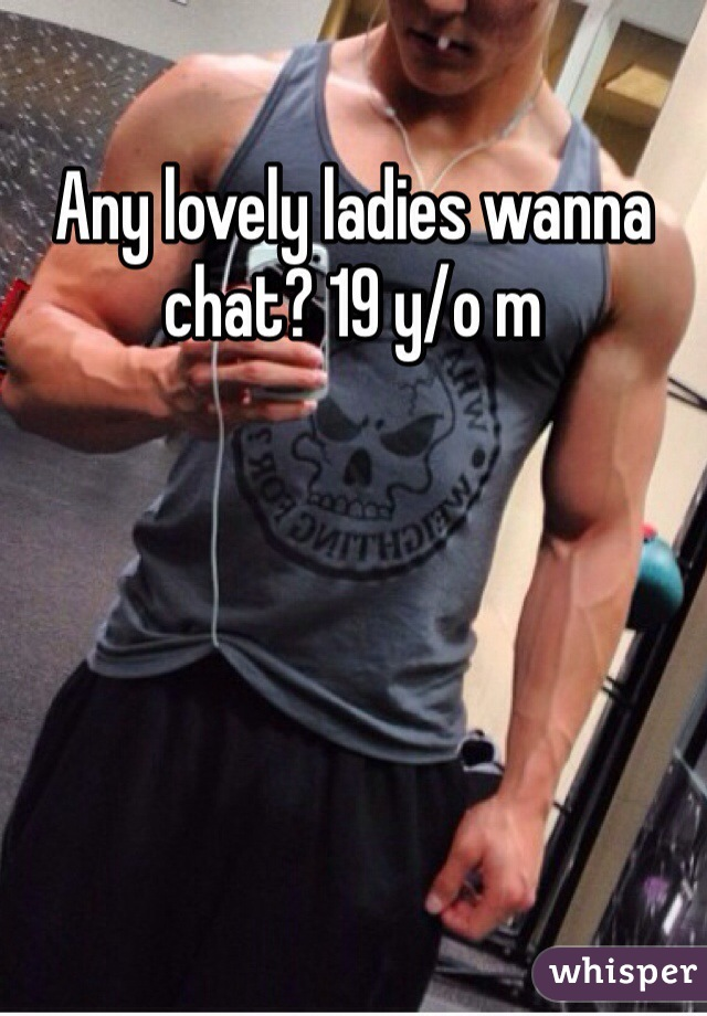 Any lovely ladies wanna chat? 19 y/o m