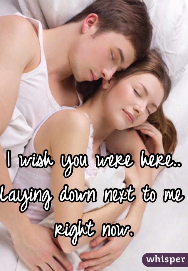 I wish you were here.. Laying down next to me right now.