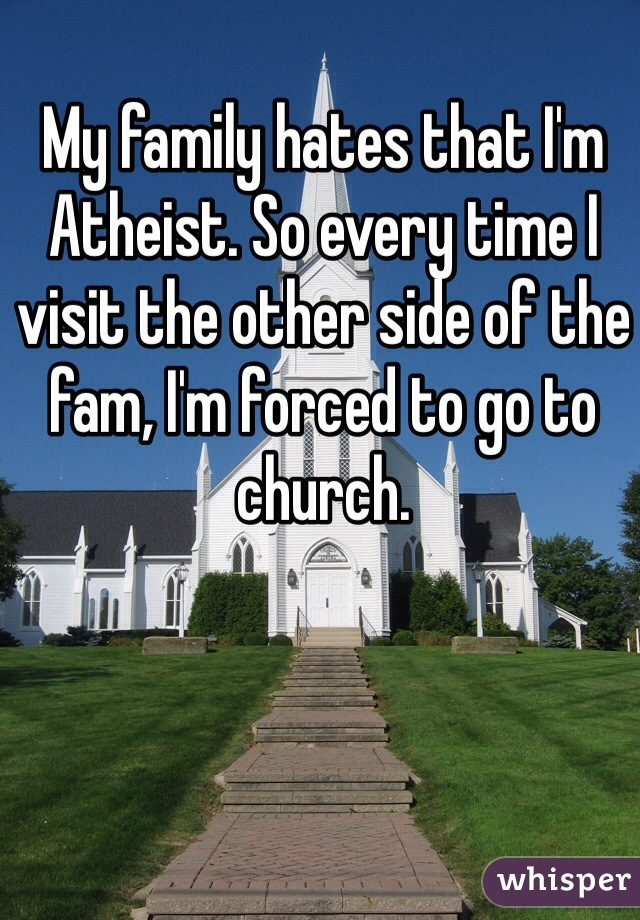 My family hates that I'm Atheist. So every time I visit the other side of the fam, I'm forced to go to church.
