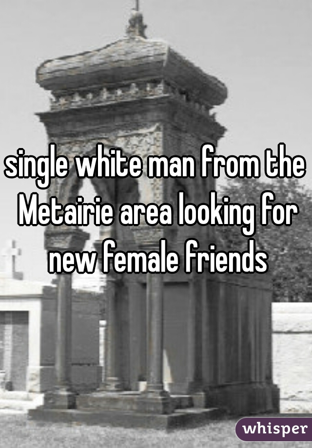 single white man from the Metairie area looking for new female friends