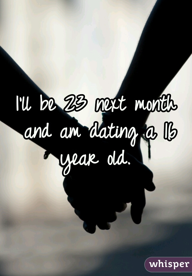 I'll be 23 next month and am dating a 16 year old.