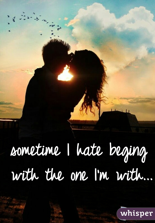 sometime I hate beging with the one I'm with...