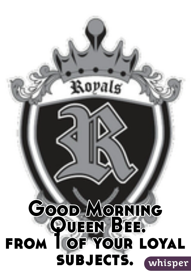 Good Morning Queen Bee. from 1 of your loyal subjects.