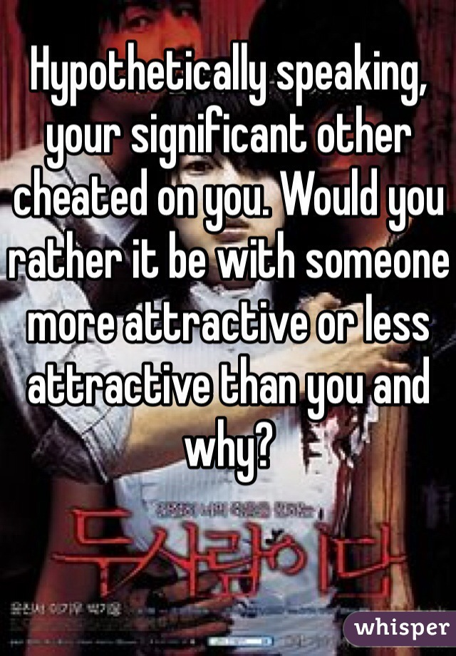 Hypothetically speaking, your significant other cheated on you. Would you rather it be with someone more attractive or less attractive than you and why?