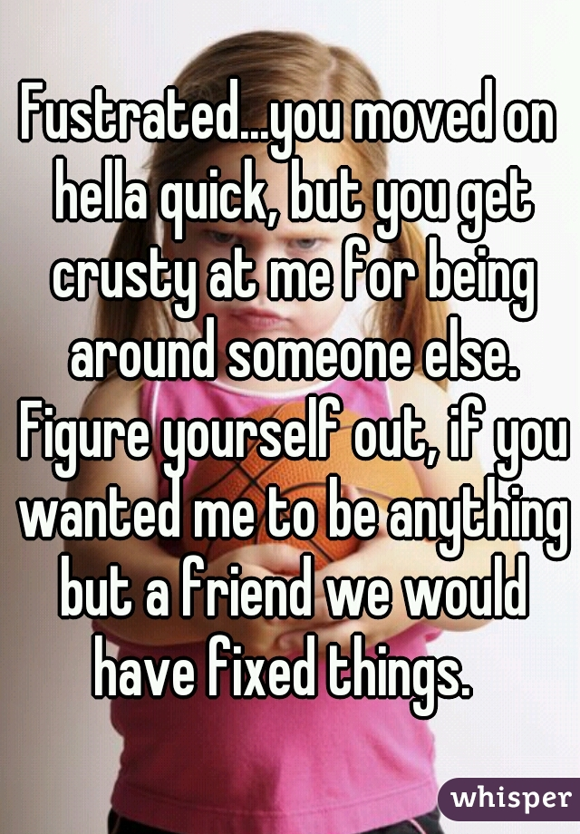 Fustrated...you moved on hella quick, but you get crusty at me for being around someone else. Figure yourself out, if you wanted me to be anything but a friend we would have fixed things.