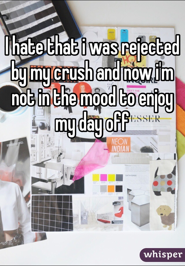 I hate that i was rejected by my crush and now i'm not in the mood to enjoy my day off