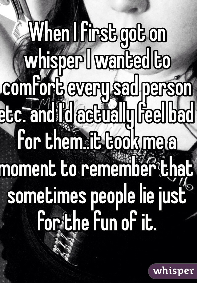When I first got on whisper I wanted to comfort every sad person etc. and I'd actually feel bad for them..it took me a moment to remember that sometimes people lie just for the fun of it.