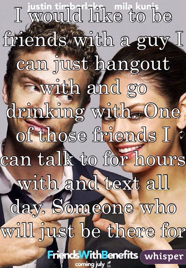 I would like to be friends with a guy I can just hangout with and go drinking with. One of those friends I can talk to for hours with and text all day. Someone who will just be there for me when I need them