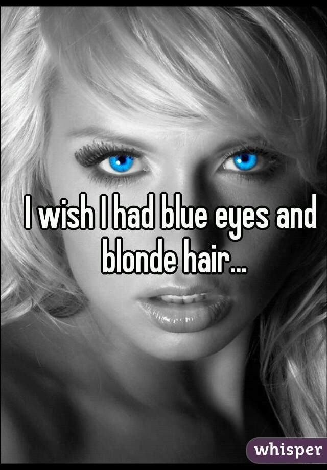 I wish I had blue eyes and blonde hair...