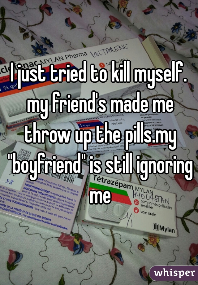 """I just tried to kill myself. my friend's made me throw up the pills.my """"boyfriend"""" is still ignoring me"""