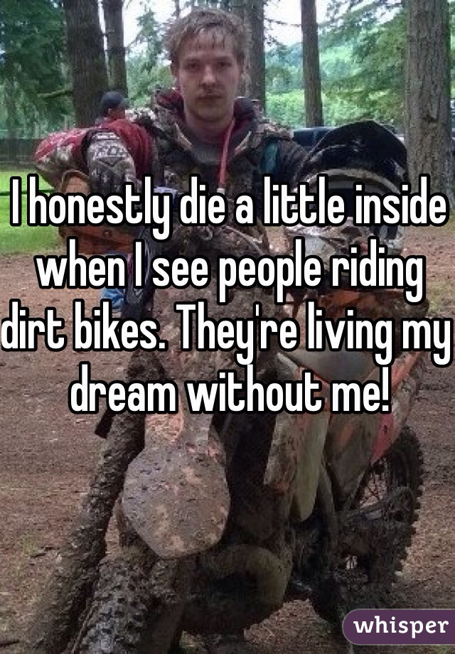 I honestly die a little inside when I see people riding dirt bikes. They're living my dream without me!